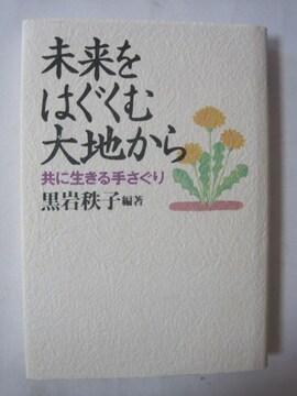 未来をはぐくむ大地から 共に生きる手さぐり  黒岩 秩子 (著)